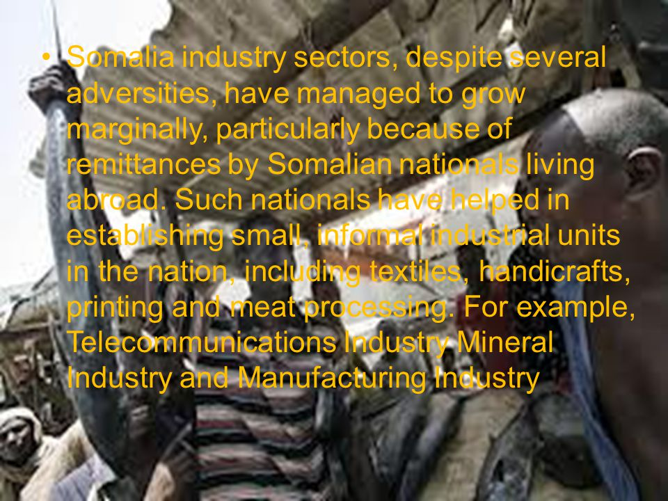 Somalia industry sectors, despite several adversities, have managed to grow marginally, particularly because of remittances by Somalian nationals living abroad.