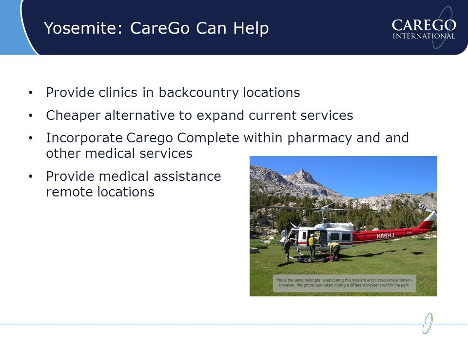 Yosemite: CareGo Can Help Provide clinics in backcountry locations Cheaper alternative to expand current services Incorporate Carego Complete within pharmacy and and other medical services Provide medical assistance in remote locations