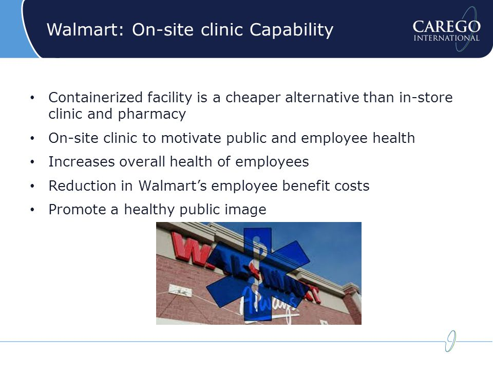 Walmart: On-site clinic solution Offer an accessible healthcare alternative to employees and to uninsured public Offer convenient routine medical exams to employees and customers On-site clinic to motivate public and employee health Avoid dangerous patient prescription combinations by integrating CareGo Complete in conjunction with pharmacy and clinic
