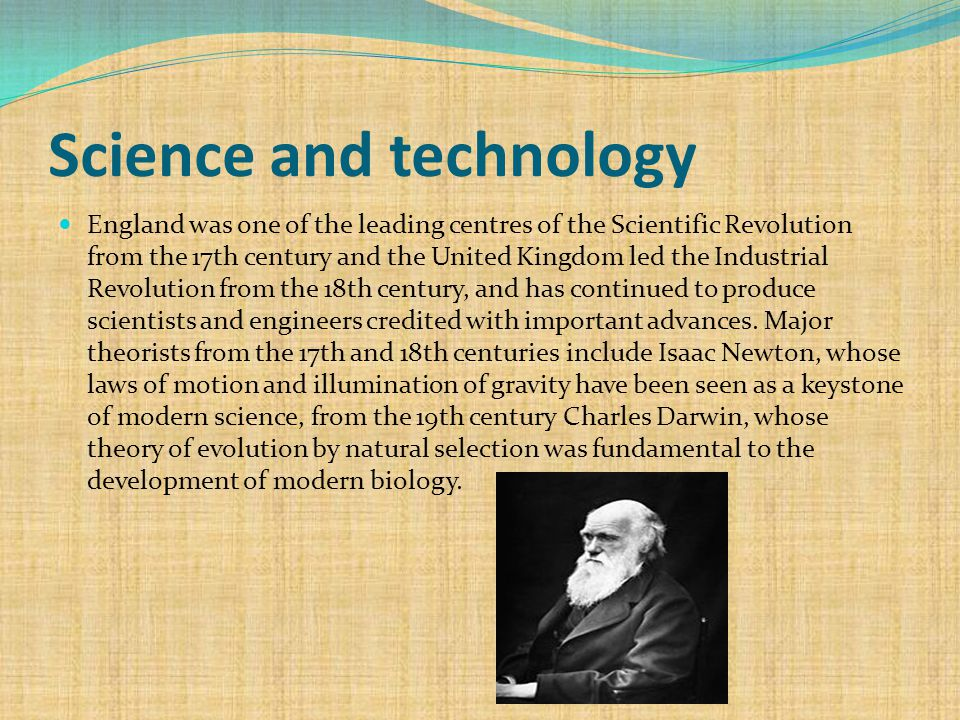 Science and technology England was one of the leading centres of the Scientific Revolution from the 17th century and the United Kingdom led the Industrial Revolution from the 18th century, and has continued to produce scientists and engineers credited with important advances.