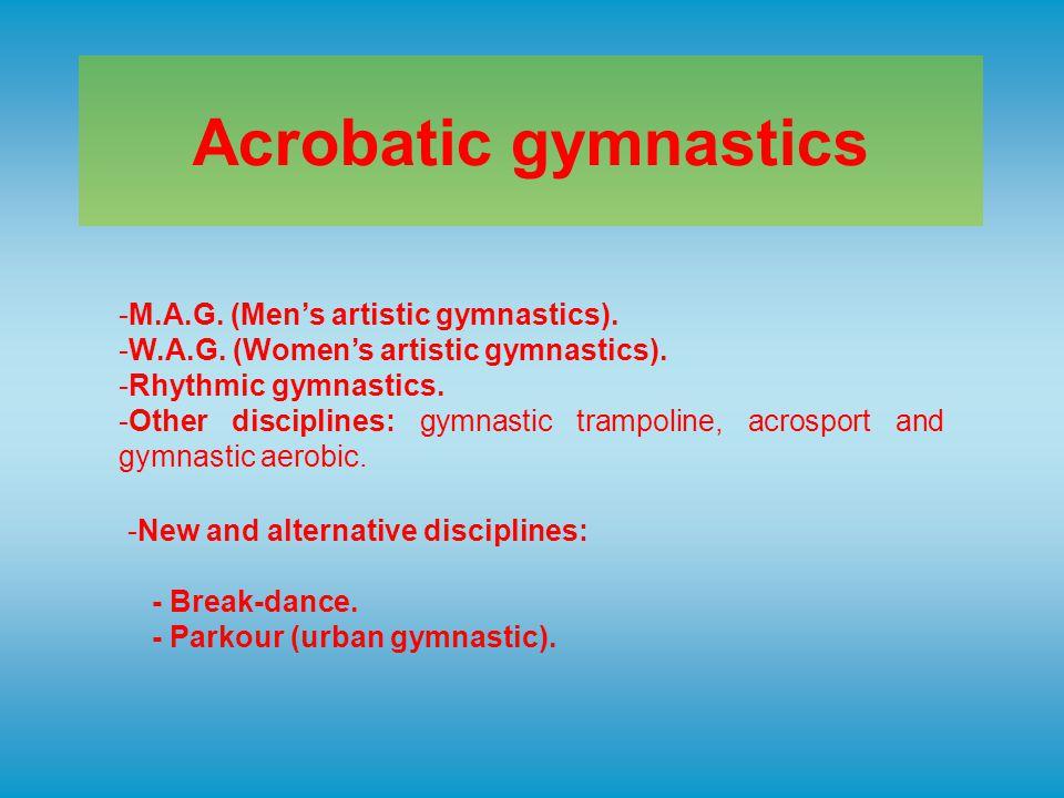 Acrobatic gymnastics -M.A.G. (Men's artistic gymnastics). -W.A.G. (Women's artistic gymnastics). -Rhythmic gymnastics. -Other disciplines: gymnastic t