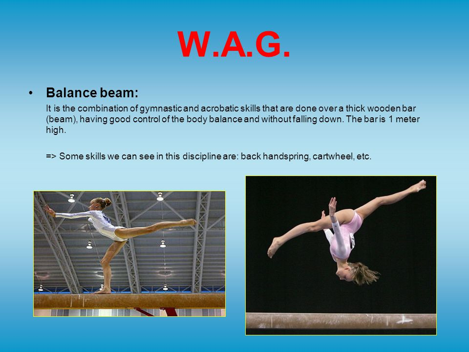 W.A.G. Balance beam: It is the combination of gymnastic and acrobatic skills that are done over a thick wooden bar (beam), having good control of the