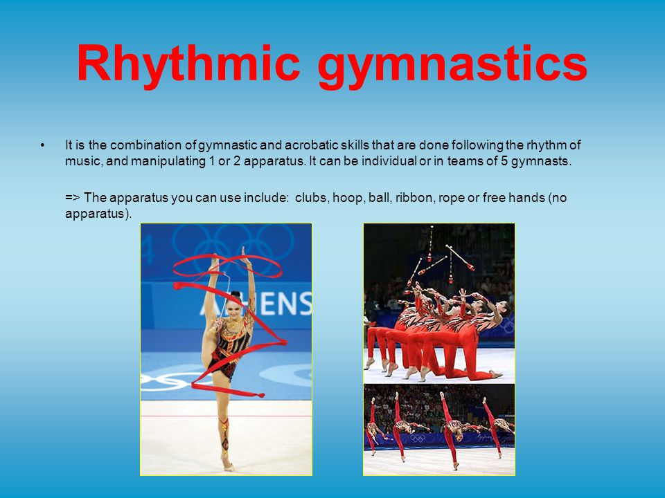 Rhythmic gymnastics It is the combination of gymnastic and acrobatic skills that are done following the rhythm of music, and manipulating 1 or 2 apparatus.