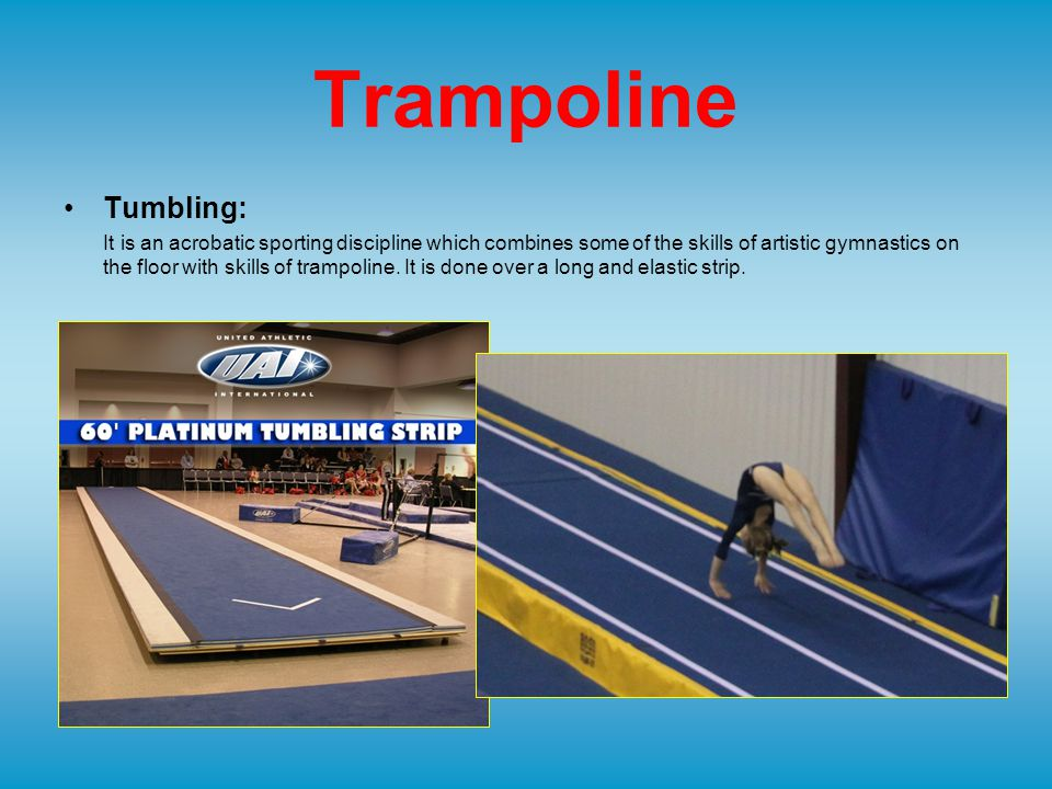 Trampoline Tumbling: It is an acrobatic sporting discipline which combines some of the skills of artistic gymnastics on the floor with skills of trampoline.