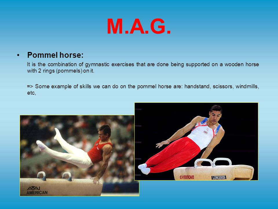 M.A.G. Pommel horse: It is the combination of gymnastic exercises that are done being supported on a wooden horse with 2 rings (pommels) on it. => Som
