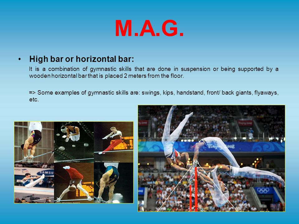 M.A.G. High bar or horizontal bar: It is a combination of gymnastic skills that are done in suspension or being supported by a wooden horizontal bar t