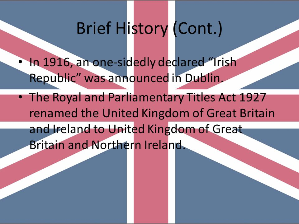 Brief History (Cont.) The Act of Union 1800 merged the Kingdom of Great Britain with the Kingdom of Ireland to create the United Kingdom of Great Brit