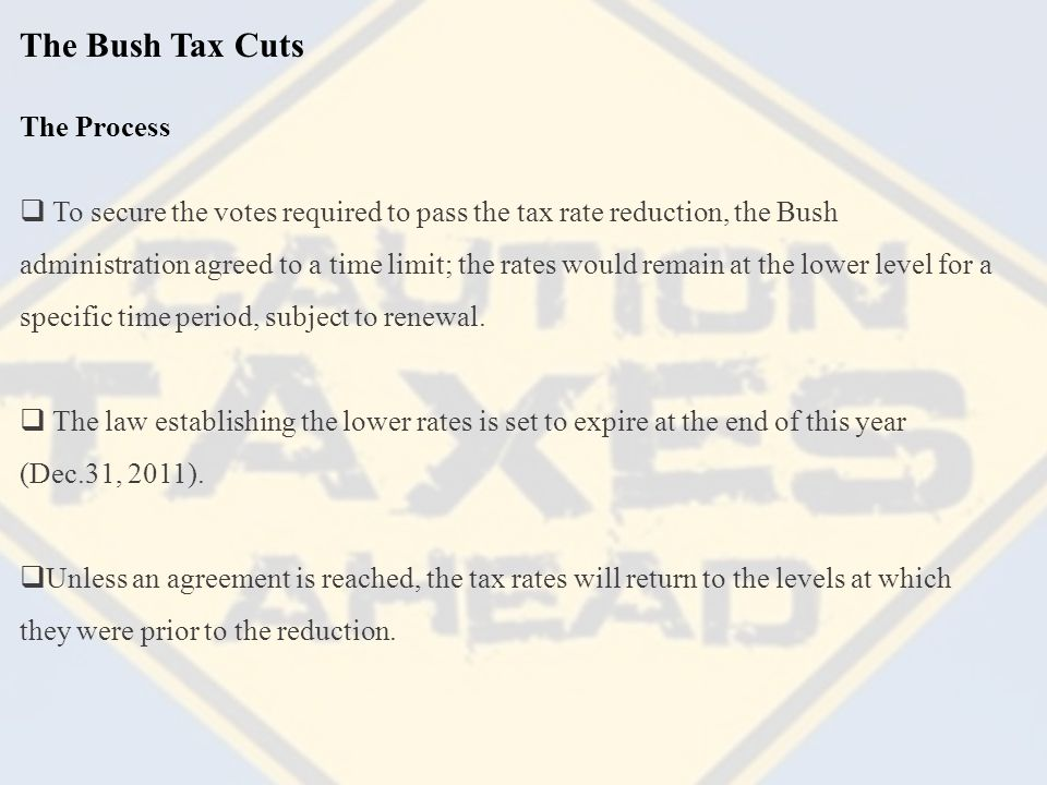 The Bush Tax Cuts  To secure the votes required to pass the tax rate reduction, the Bush administration agreed to a time limit; the rates would remain at the lower level for a specific time period, subject to renewal.