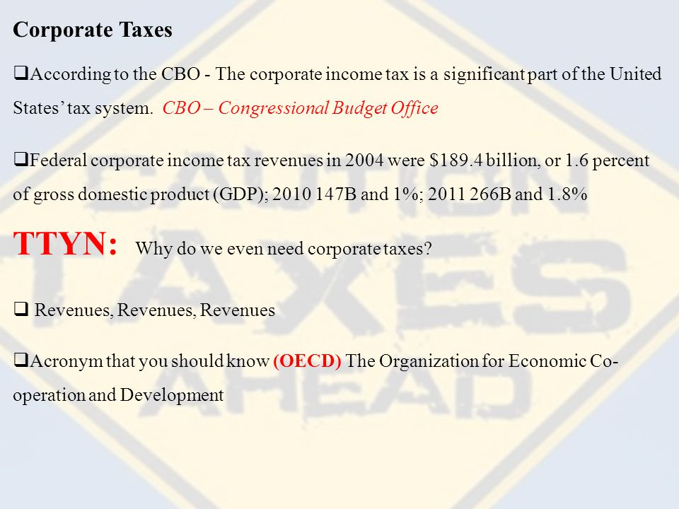 Corporate Taxes  According to the CBO - The corporate income tax is a significant part of the United States' tax system.
