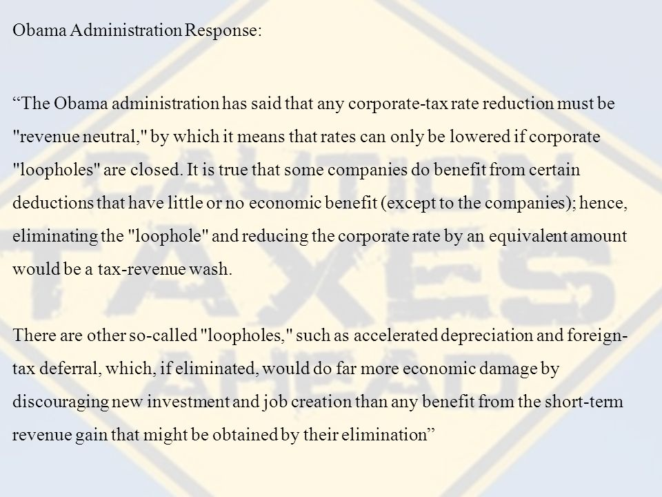 Obama Administration Response: The Obama administration has said that any corporate-tax rate reduction must be revenue neutral, by which it means that rates can only be lowered if corporate loopholes are closed.