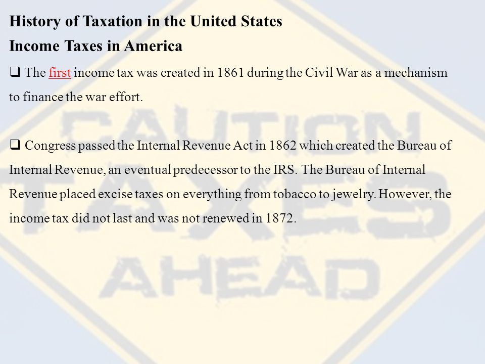 History of Taxation in the United States  In 1894 Congress passed the Wilson-Groman tariff which was an income tax at the rate of 2% for income over $4,000 but it was overturned by the Supreme Court in 1895.