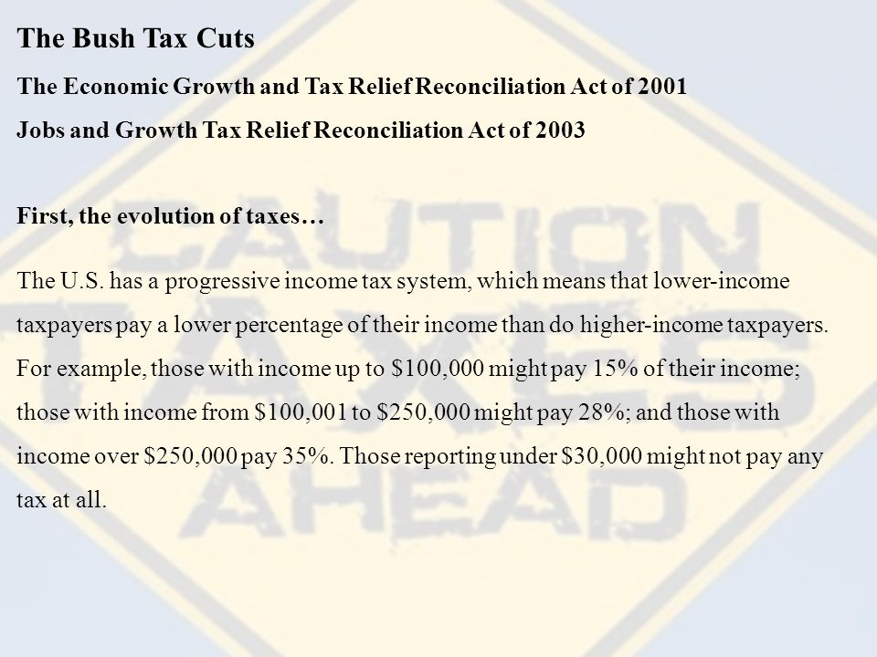 The Bush Tax Cuts The Economic Growth and Tax Relief Reconciliation Act of 2001 First, the evolution of taxes… The U.S.