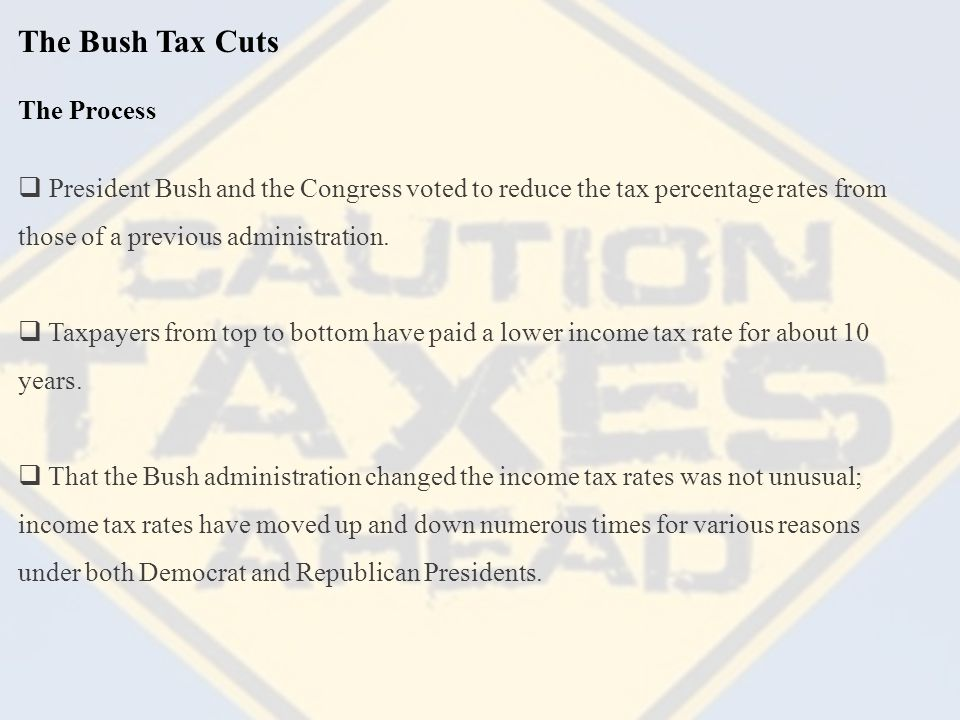 The Bush Tax Cuts The Process  President Bush and the Congress voted to reduce the tax percentage rates from those of a previous administration.