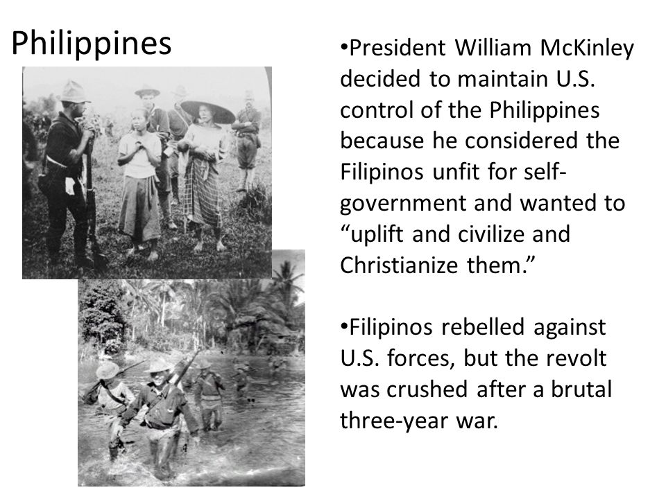 Philippines President William McKinley decided to maintain U.S. control of the Philippines because he considered the Filipinos unfit for self- governm