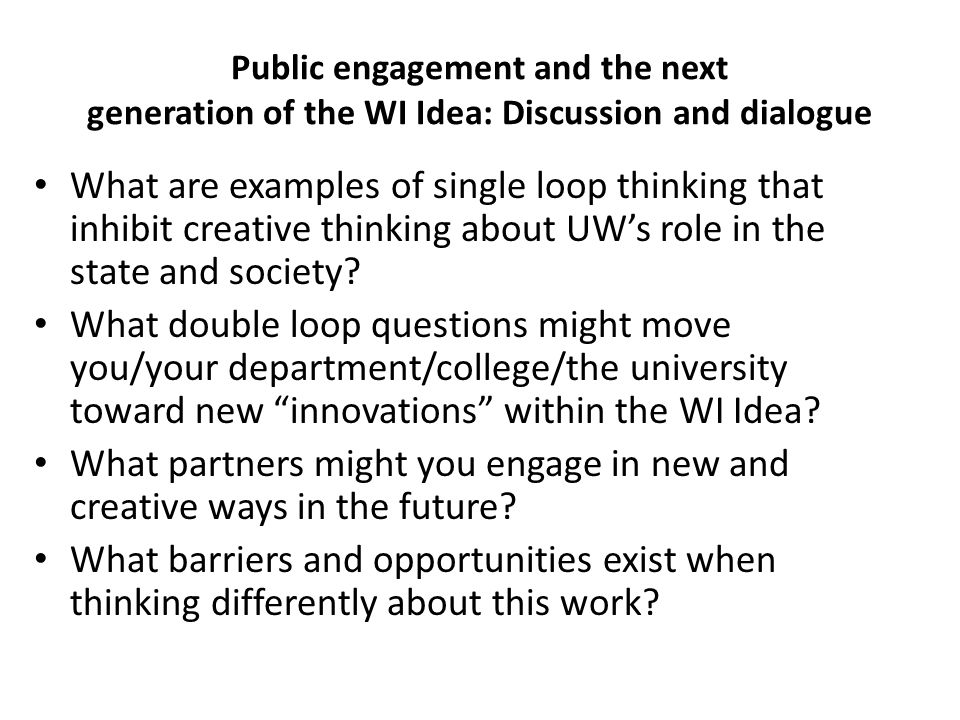 Public engagement and the next generation of the WI Idea: Discussion and dialogue What are examples of single loop thinking that inhibit creative thinking about UW's role in the state and society.