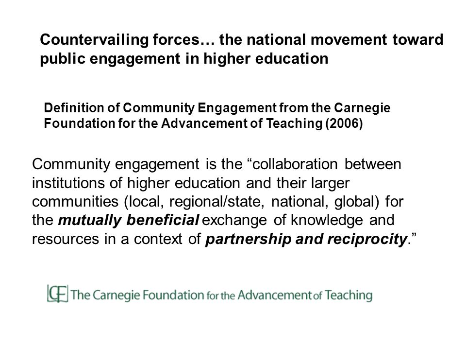 Community engagement is the collaboration between institutions of higher education and their larger communities (local, regional/state, national, global) for the mutually beneficial exchange of knowledge and resources in a context of partnership and reciprocity. Definition of Community Engagement from the Carnegie Foundation for the Advancement of Teaching (2006) Countervailing forces… the national movement toward public engagement in higher education
