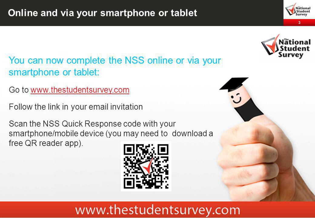 3 Online and via your smartphone or tablet You can now complete the NSS online or via your smartphone or tablet: Go to   Follow the link in your  invitation Scan the NSS Quick Response code with your smartphone/mobile device (you may need to download a free QR reader app).