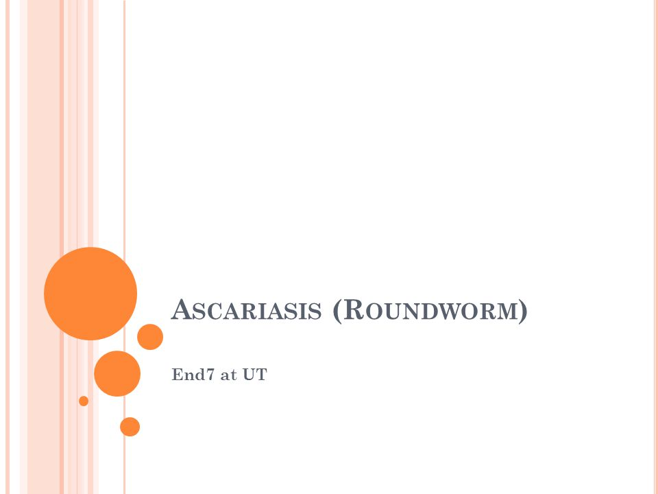 A SCARIASIS (R OUNDWORM ) End7 at UT