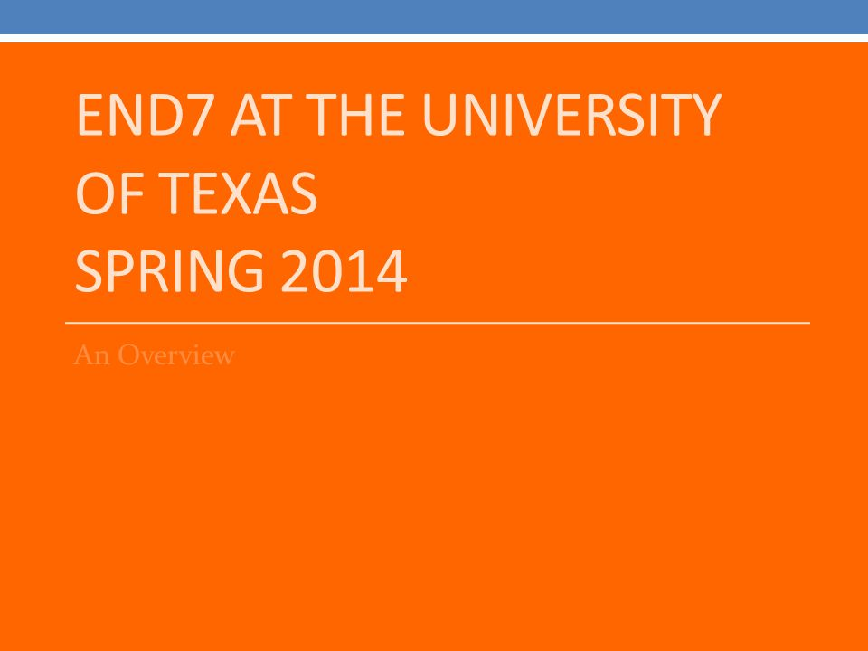END7 AT THE UNIVERSITY OF TEXAS SPRING 2014 An Overview