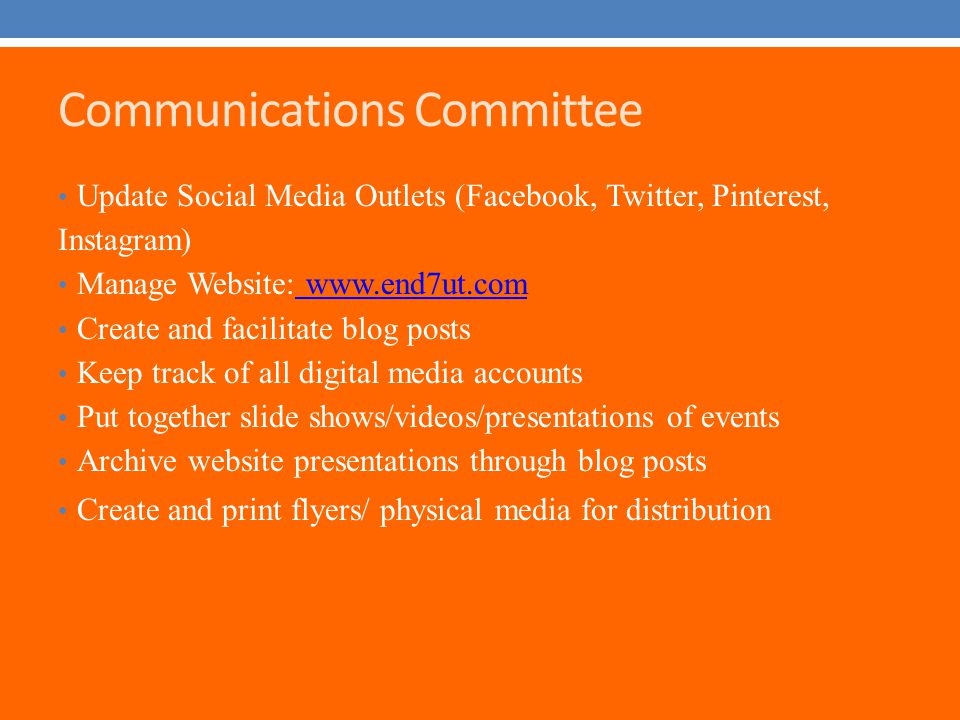Communications Committee Update Social Media Outlets (Facebook, Twitter, Pinterest, Instagram) Manage Website: www.end7ut.com www.end7ut.com Create and facilitate blog posts Keep track of all digital media accounts Put together slide shows/videos/presentations of events Archive website presentations through blog posts Create and print flyers/ physical media for distribution