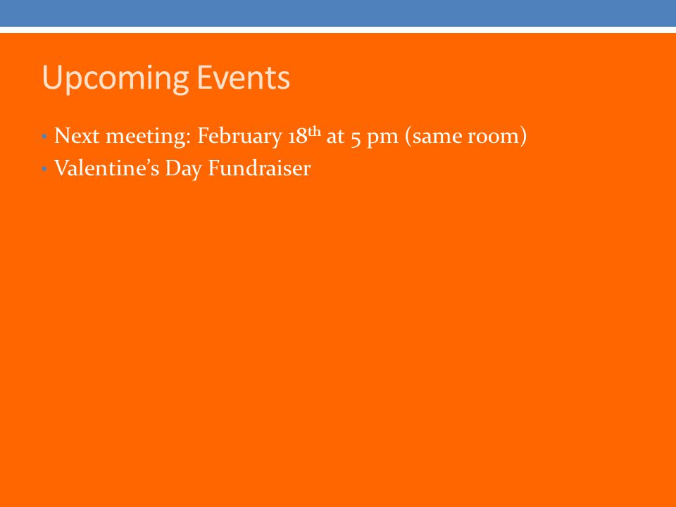 Upcoming Events Next meeting: February 18 th at 5 pm (same room) Valentine's Day Fundraiser