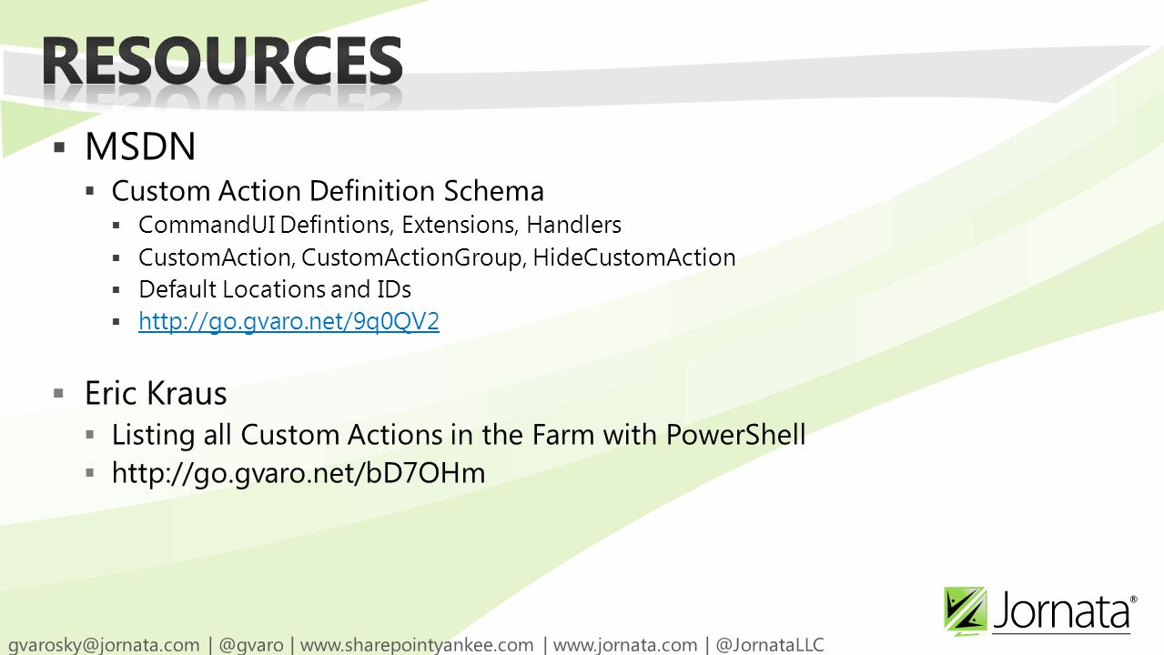  MSDN  Custom Action Definition Schema  CommandUI Defintions, Extensions, Handlers  CustomAction, CustomActionGroup, HideCustomAction  Default Locations and IDs  http://go.gvaro.net/9q0QV2 http://go.gvaro.net/9q0QV2  Eric Kraus  Listing all Custom Actions in the Farm with PowerShell  http://go.gvaro.net/bD7OHm