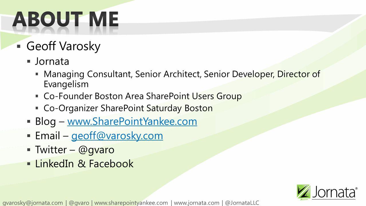  Geoff Varosky  Jornata  Managing Consultant, Senior Architect, Senior Developer, Director of Evangelism  Co-Founder Boston Area SharePoint Users Group  Co-Organizer SharePoint Saturday Boston  Blog – www.SharePointYankee.comwww.SharePointYankee.com  Email – geoff@varosky.comgeoff@varosky.com  Twitter – @gvaro  LinkedIn & Facebook