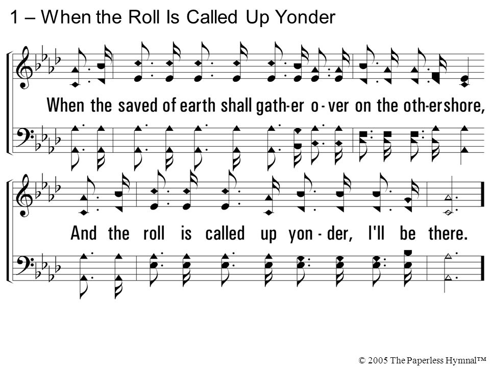 When the roll is called up yonder, When the roll is called up yonder, I ll be there.