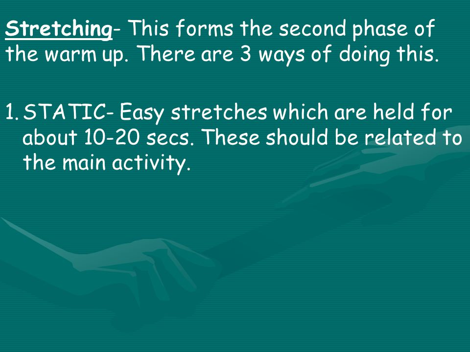 1.STATIC- Easy stretches which are held for about 10-20 secs.
