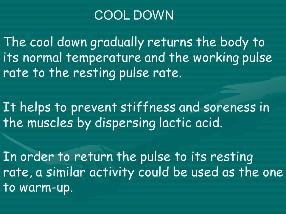 COOL DOWN The cool down gradually returns the body to its normal temperature and the working pulse rate to the resting pulse rate.