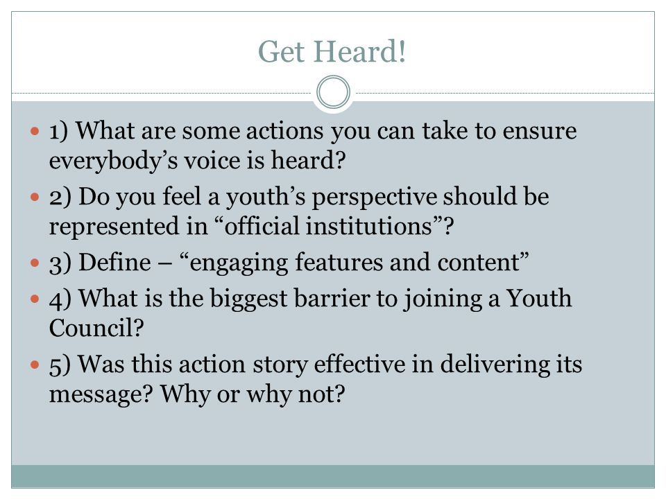 Get Heard! 1) What are some actions you can take to ensure everybody's voice is heard? 2) Do you feel a youth's perspective should be represented in ""