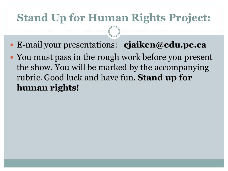 Stand Up for Human Rights Project: E-mail your presentations:cjaiken@edu.pe.ca You must pass in the rough work before you present the show. You will b