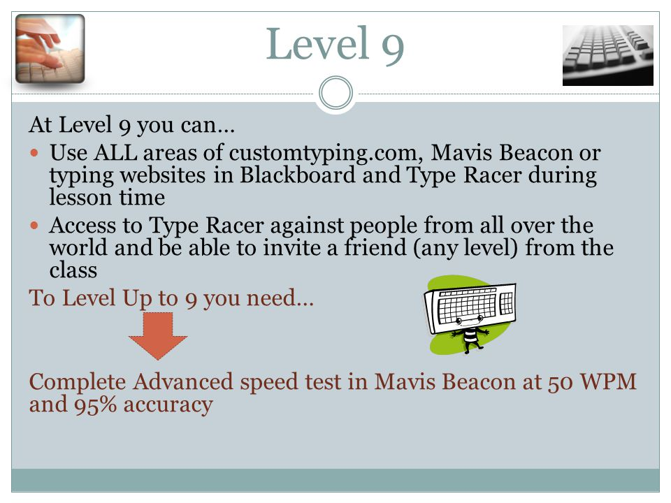Level 9 At Level 9 you can… Use ALL areas of customtyping.com, Mavis Beacon or typing websites in Blackboard and Type Racer during lesson time Access to Type Racer against people from all over the world and be able to invite a friend (any level) from the class To Level Up to 9 you need… Complete Advanced speed test in Mavis Beacon at 50 WPM and 95% accuracy