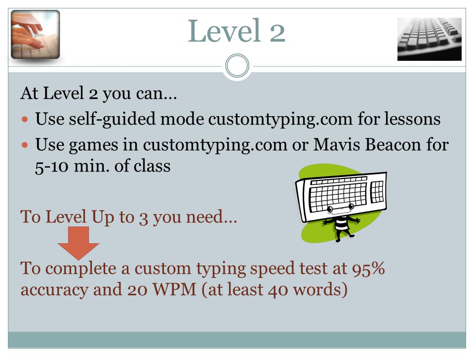 Level 2 At Level 2 you can… Use self-guided mode customtyping.com for lessons Use games in customtyping.com or Mavis Beacon for 5-10 min.