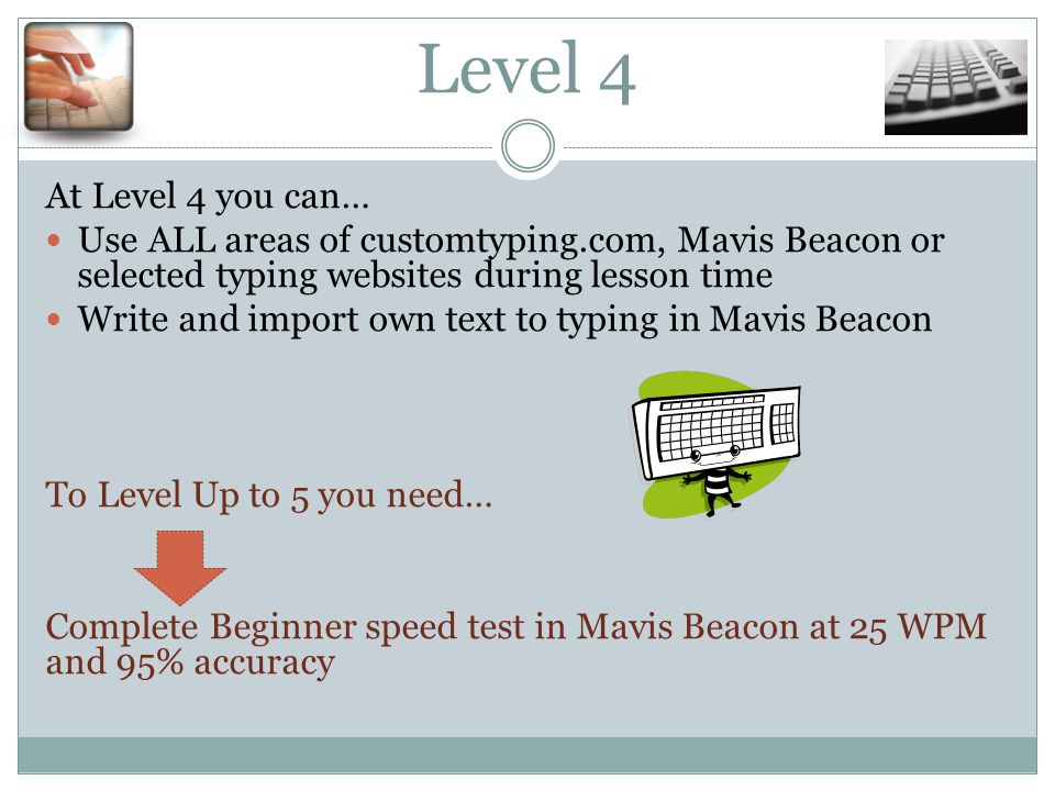 Level 4 At Level 4 you can… Use ALL areas of customtyping.com, Mavis Beacon or selected typing websites during lesson time Write and import own text to typing in Mavis Beacon To Level Up to 5 you need… Complete Beginner speed test in Mavis Beacon at 25 WPM and 95% accuracy