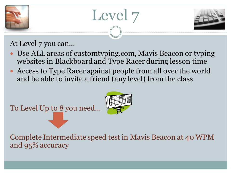 Level 7 At Level 7 you can… Use ALL areas of customtyping.com, Mavis Beacon or typing websites in Blackboard and Type Racer during lesson time Access to Type Racer against people from all over the world and be able to invite a friend (any level) from the class To Level Up to 8 you need… Complete Intermediate speed test in Mavis Beacon at 40 WPM and 95% accuracy