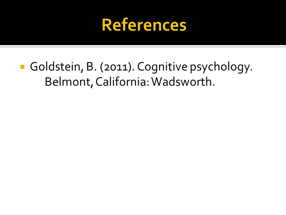  Goldstein, B. (2011). Cognitive psychology. Belmont, California: Wadsworth.