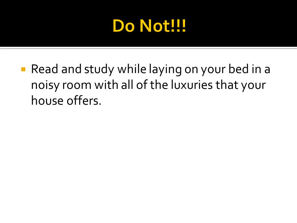  Read and study while laying on your bed in a noisy room with all of the luxuries that your house offers.