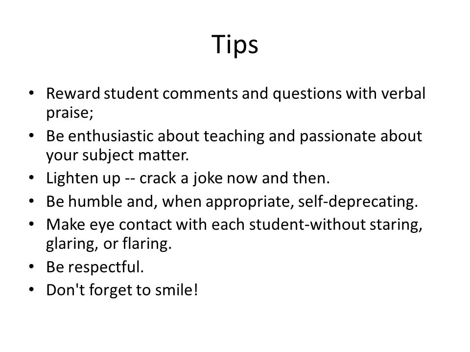 Tips Reward student comments and questions with verbal praise; Be enthusiastic about teaching and passionate about your subject matter.