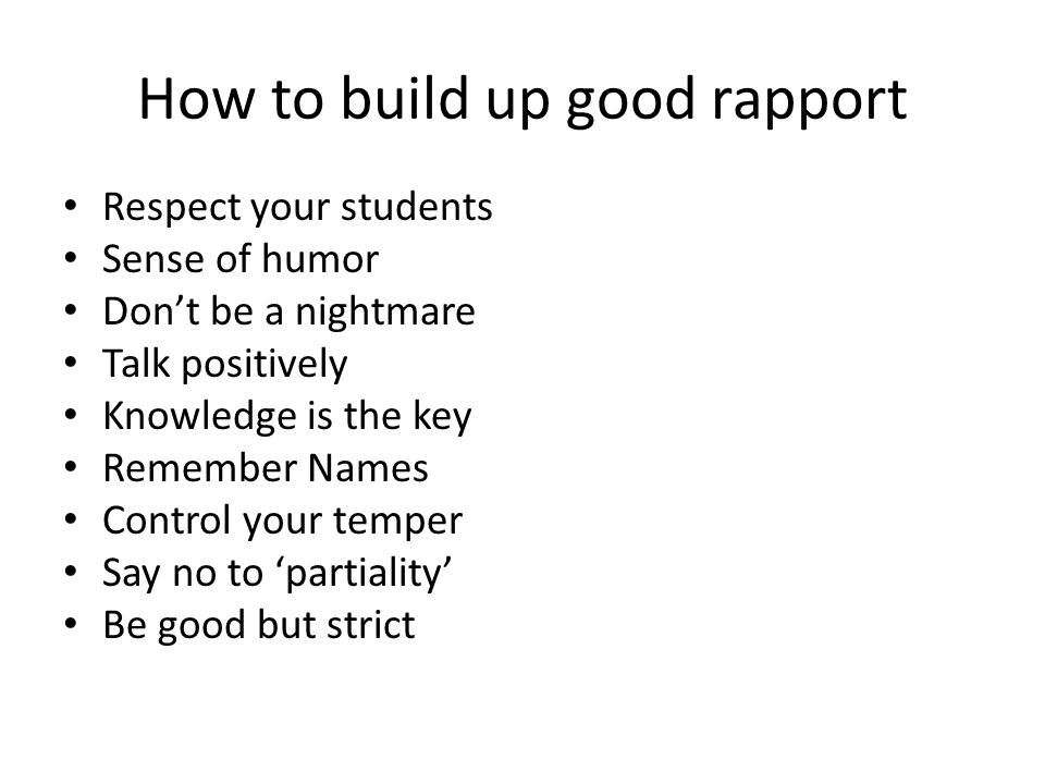 How to build up good rapport Respect your students Sense of humor Don't be a nightmare Talk positively Knowledge is the key Remember Names Control your temper Say no to 'partiality' Be good but strict