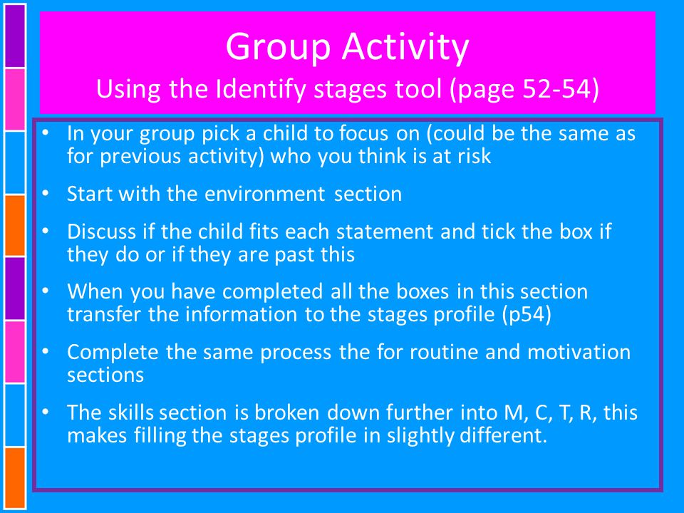 Group Activity Using the Identify stages tool (page 52-54) In your group pick a child to focus on (could be the same as for previous activity) who you think is at risk Start with the environment section Discuss if the child fits each statement and tick the box if they do or if they are past this When you have completed all the boxes in this section transfer the information to the stages profile (p54) Complete the same process the for routine and motivation sections The skills section is broken down further into M, C, T, R, this makes filling the stages profile in slightly different.