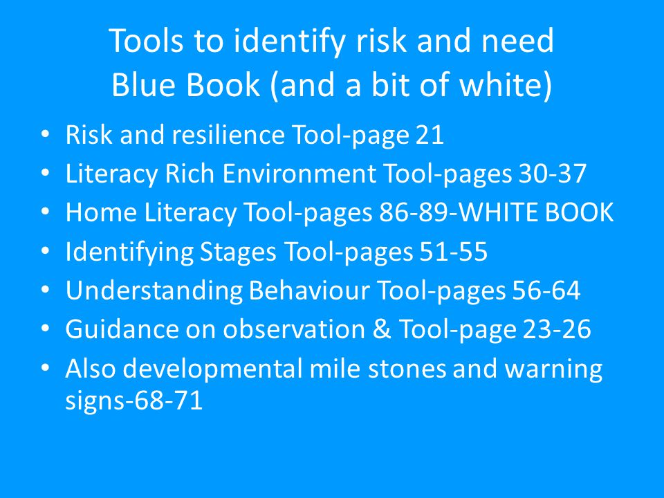 Tools to identify risk and need Blue Book (and a bit of white) Risk and resilience Tool-page 21 Literacy Rich Environment Tool-pages 30-37 Home Literacy Tool-pages 86-89-WHITE BOOK Identifying Stages Tool-pages 51-55 Understanding Behaviour Tool-pages 56-64 Guidance on observation & Tool-page 23-26 Also developmental mile stones and warning signs-68-71