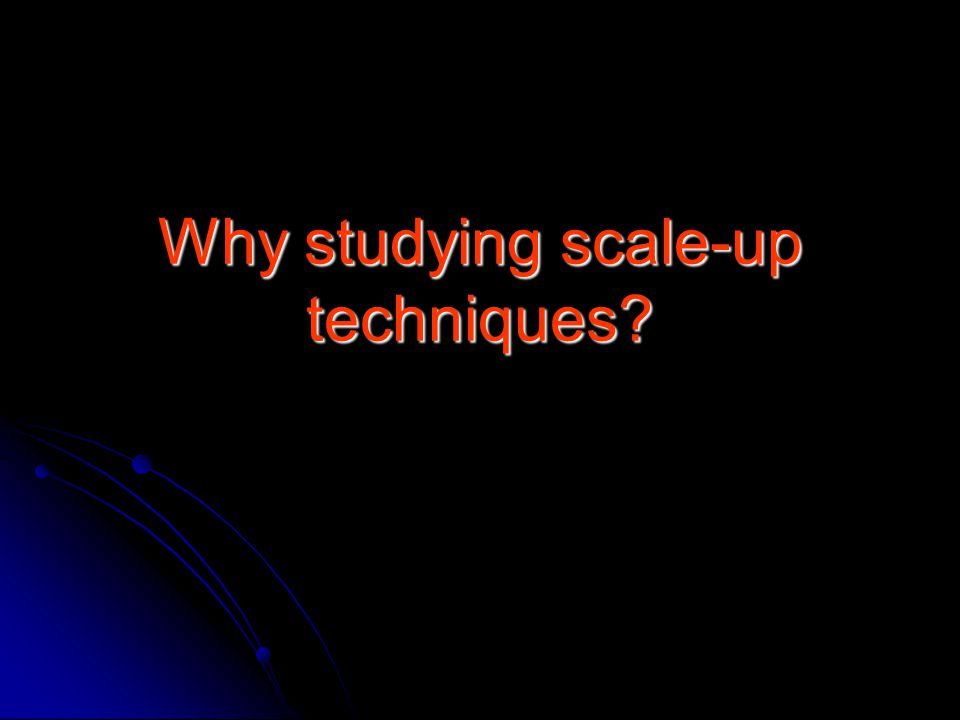 Why studying scale-up techniques