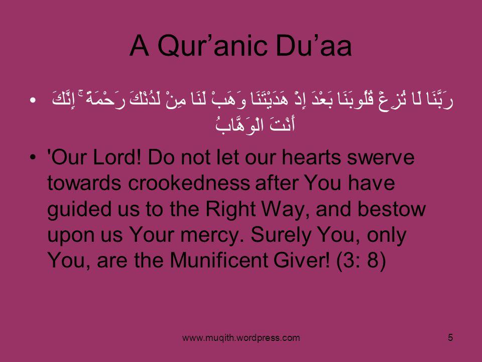 www.muqith.wordpress.com5 A Qur'anic Du'aa رَبَّنَا لَا تُزِغْ قُلُوبَنَا بَعْدَ إِذْ هَدَيْتَنَا وَهَبْ لَنَا مِنْ لَدُنْكَ رَحْمَةً ۚ إِنَّكَ أَنْتَ