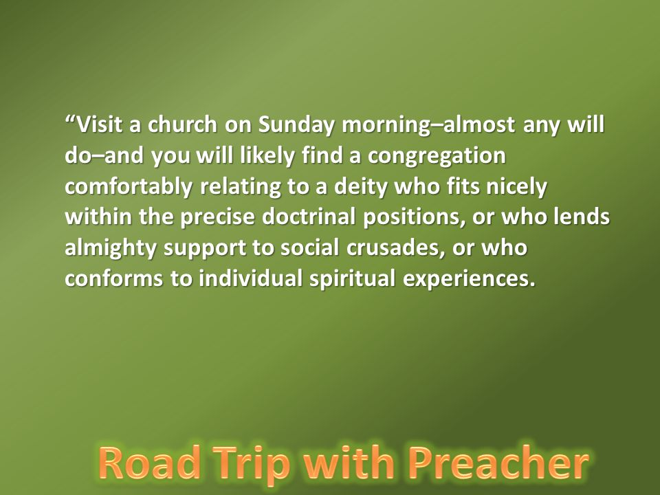 Visit a church on Sunday morning–almost any will do–and you will likely find a congregation comfortably relating to a deity who fits nicely within the precise doctrinal positions, or who lends almighty support to social crusades, or who conforms to individual spiritual experiences.