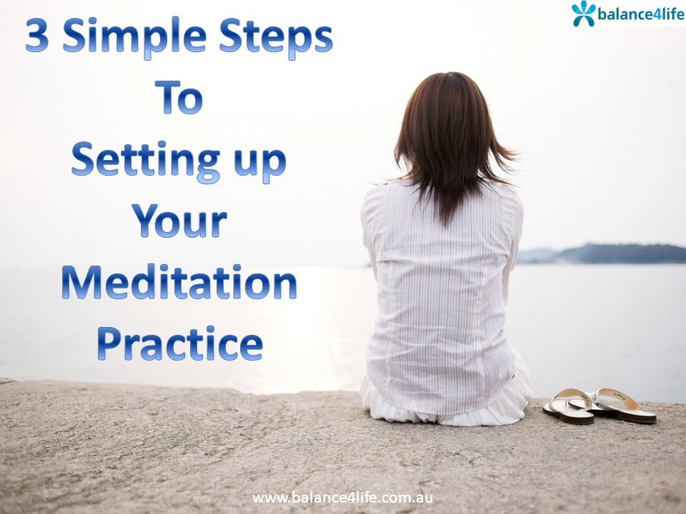 POSITION The best position for starting your meditation practice is sitting in a chair with your feet flat on the floor.