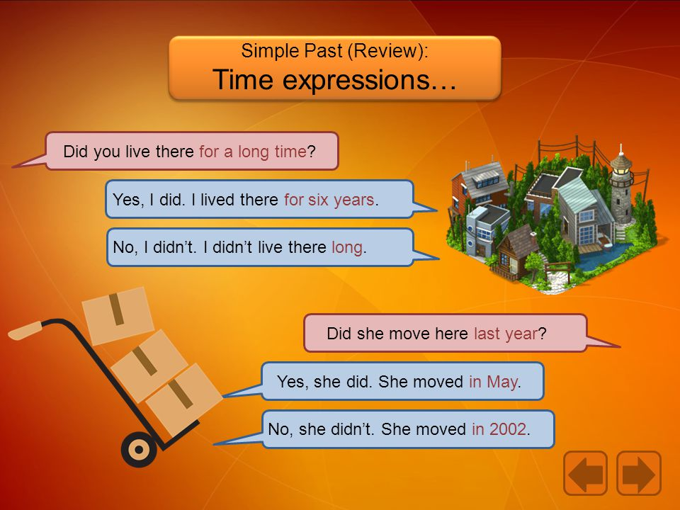 Simple Past (Review): Time expressions… Did you live there for a long time.