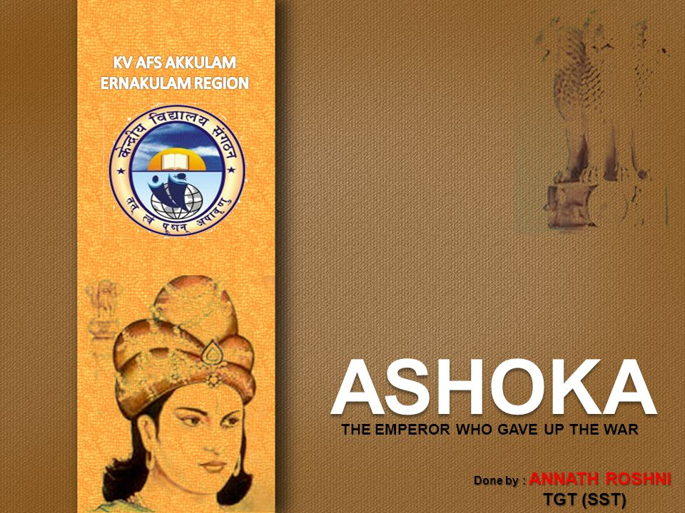 ASHOKA THE EMPEROR WHO GAVE UP THE WAR Done by : ANNATH ROSHNI TGT (SST)