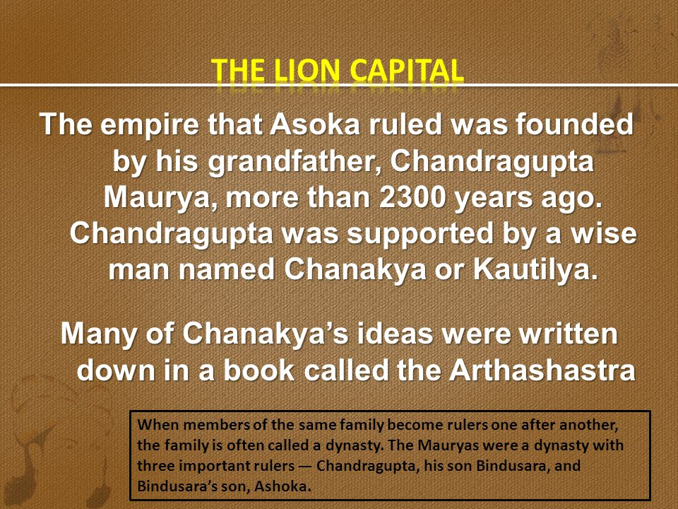 The empire that Asoka ruled was founded by his grandfather, Chandragupta Maurya, more than 2300 years ago. Chandragupta was supported by a wise man na