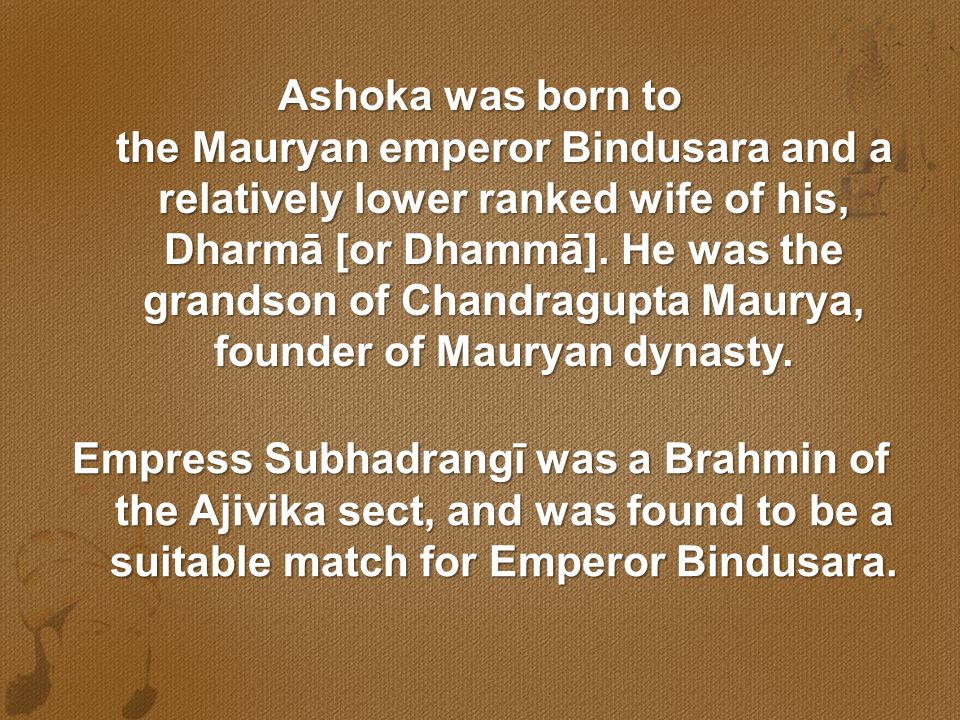 Ashoka was born to the Mauryan emperor Bindusara and a relatively lower ranked wife of his, Dharmā [or Dhammā]. He was the grandson of Chandragupta Ma
